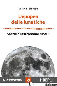 EPOPEA DELLE LUNATICHE. STORIE DI ASTRONOME RIBELLI (L') - PALUMBO VALERIA; TEMPORELLI M. (CUR.)