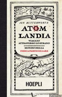 ATOMLANDIA. VIAGGIO ATTRAVERSO LO STRANO (E INCREDIBILMENTE PICCOLO) MONDO DELLA - BUTTERWORTH JON