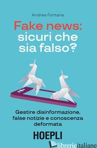 FAKE NEWS: SICURI CHE SIA FALSO? GESTIRE DISINFORMAZIONE, FALSE NOTIZIE E CONOSC - FONTANA ANDREA