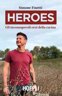 HEROES. GLI INCONSAPEVOLI EROI DELLA CUCINA - FINETTI SIMONE