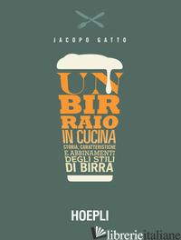 BIRRAIO IN CUCINA. STORIA, CARATTERISTICHE E ABBINAMENTI DEGLI STILI DI BIRRA (U - GATTO JACOPO