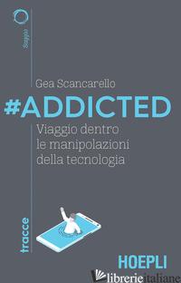 #ADDICTED. VIAGGIO DENTRO LE MANIPOLAZIONI DELLA TECNOLOGIA - SCANCARELLO GEA