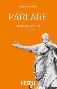 PARLARE. STRUMENTI E TECNICHE DEL DISCORSO - D'ELIA EDOARDO A.