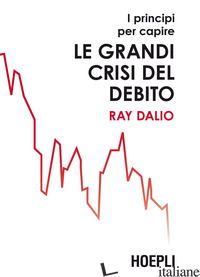 PRINCIPI PER CAPIRE LE GRANDI CRISI DEL DEBITO (I) - DALIO RAY