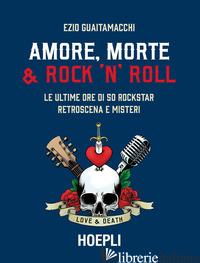 AMORE, MORTE & ROCK 'N' ROLL. LE ULTIME ORE DI 50 ROCKSTAR: RETROSCENA E MISTERI - GUAITAMACCHI EZIO