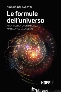 FORMULE DELL'UNIVERSO. ALLA RICERCA DI UN MODELLO MATEMATICO DEL COSMO (LE) - BALZAROTTI GIORGIO