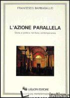 AZIONE PARALLELA. STORIA E POLITICA NELL'ITALIA CONTEMPORANEA (L') - BARBAGALLO FRANCESCO