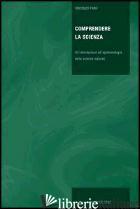 COMPRENDERE LA SCIENZA. UN'INTRODUZIONE ALL'EPISTEMOLOGIA DELLE SCIENZE NATURALI - FANO VINCENZO