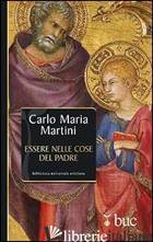 ESSERE NELLE COSE DEL PADRE. IL DONO DELLA VOCAZIONE - MARTINI CARLO MARIA