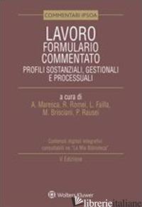 LAVORO. FORMULARIO COMMENTATO. PROFILI SOSTANZIALI, GESTIONALI E PROCESSUALI - MARESCA A. (CUR.); ROMEI R. (CUR.); FAILLA L. (CUR.); BRISCIANI M. (CUR.); RAUSE