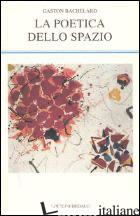 POETICA DELLO SPAZIO (LA) - BACHELARD GASTON; GIOVANNINI M. (CUR.)