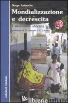MONDIALIZZAZIONE E DECRESCITA. L'ALTERNATIVA AFRICANA - LATOUCHE SERGE