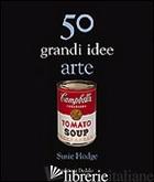 50 GRANDI IDEE. ARTE - HODGE SUSIE