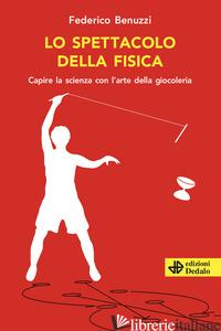 SPETTACOLO DELLA FISICA. CAPIRE LA SCIENZA CON L'ARTE DELLA GIOCOLERIA (LO) - BENUZZI FEDERICO