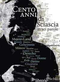 CENTO ANNI DI SCIASCIA IN SEI PAROLE. EDIZ. ILLUSTRATA - IZZO F. (CUR.)