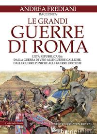 GRANDI GUERRE DI ROMA. L'ETA' REPUBBLICANA: DALLA GUERRA DI VEIO ALLE GUERRE GAL - FREDIANI ANDREA