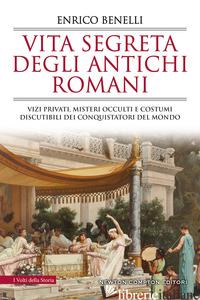 VITA SEGRETA DEGLI ANTICHI ROMANI. VIZI PRIVATI, MISTERI OCCULTI E COSTUMI DISCU - BENELLI ENRICO