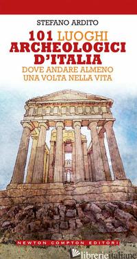 101 LUOGHI ARCHEOLOGICI D'ITALIA DOVE ANDARE ALMENO UNA VOLTA NELLA VITA - ARDITO STEFANO