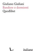 GIULIANO GIULIANI. BANDIERE O DORMIENTI - GIULIANI GIULIANO; APPELLA G. (CUR.)