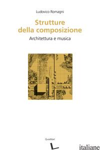 STRUTTURE DELLA COMPOSIZIONE. ARCHITETTURA E MUSICA - ROMAGNI LUDOVICO