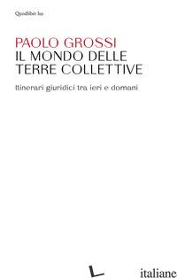 MONDO DELLE TERRE COLLETTIVE. ITINERARI GIURIDICI TRA IERI E DOMANI (IL) - GROSSI PAOLO