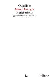 POETICI PRIMATI. SAGGIO SU LETTERATURA E EVOLUZIONE - BARENGHI MARIO