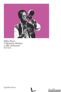 MILES DAVIS, IL QUINTETTO PERDUTO E ALTRE RIVOLUZIONI - GLUCK BOB; SESSA C. (CUR.)