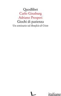 GIOCHI DI PAZIENZA. UN SEMINARIO SUL «BENEFICIO DI CRISTO» - GINZBURG CARLO; PROSPERI ADRIANO