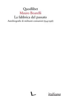 FABBRICA DEL PASSATO. AUTOBIOGRAFIE DI MILITANTI COMUNISTI (1945-1956) (LA) - BOARELLI MAURO
