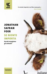 SE NIENTE IMPORTA. PERCHE' MANGIAMO GLI ANIMALI? - FOER JONATHAN SAFRAN