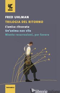 TRILOGIA DEL RITORNO: L'AMICO RITROVATO-UN'ANIMA NON VILE-NIENTE RESURREZIONI, P - UHLMAN FRED