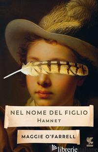 NEL NOME DEL FIGLIO. HAMNET - O'FARRELL MAGGIE