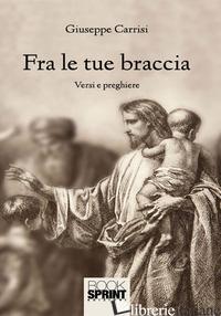 FRA LE TUE BRACCIA - CARRISI GIUSEPPE