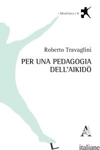 PER UNA PEDAGOGIA DELL'AIKIDO - TRAVAGLINI ROBERTO