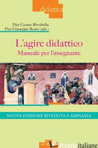 AGIRE DIDATTICO. MANUALE PER L'INSEGNANTE. NUOVA EDIZ. (L') - RIVOLTELLA P. C. (CUR.); ROSSI P. G. (CUR.)