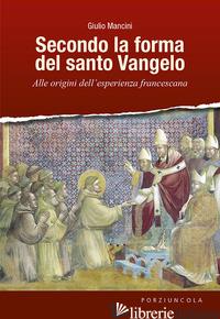 SECONDO LA FORMA DEL SANTO VANGELO. ALLE ORIGINI DELL'ESPERIENZA FRANCESCANA - MANCINI GIULIO