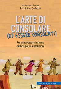 ARTE DI CONSOLARE (ED ESSERE CONSOLATI). PER ATTRAVERSARE INSIEME OMBRE, PAURE E - ZATTONI MARIATERESA; ROTA SCALABRINI PATRIZIO