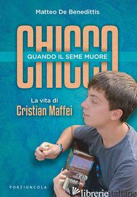 CHICCO. QUANDO IL SEME MUORE. LA VITA DI CRISTIAN MAFFEI - DE BENEDITTIS MATTEO