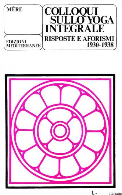 COLLOQUI SULLO YOGA INTEGRALE. RISPOSTE E AFORISMI 1930-1938 - MERE