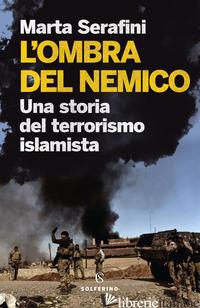 OMBRA DEL NEMICO. UNA STORIA DEL TERRORISMO ISLAMISTA (L') - SERAFINI MARTA