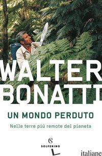 MONDO PERDUTO. NELLE TERRE PIU' REMOTE DEL PIANETA (UN) - BONATTI WALTER