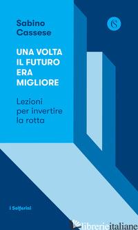 VOLTA IL FUTURO ERA MIGLIORE. LEZIONI PER INVERTIRE LA ROTTA (UNA) - CASSESE SABINO