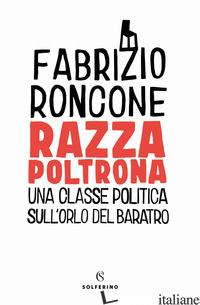 RAZZA POLTRONA. UNA CLASSE POLITICA SULL'ORLO DEL BARATRO - RONCONE FABRIZIO