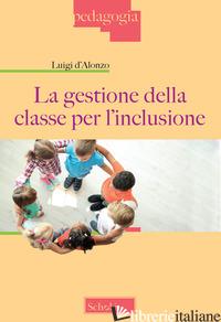GESTIONE DELLA CLASSE PER L'INCLUSIONE (LA) - D'ALONZO LUIGI