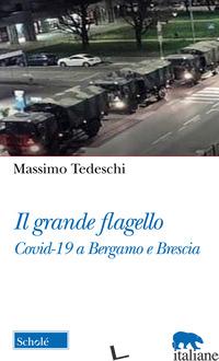 GRANDE FLAGELLO. COVID-19 A BERGAMO E BRESCIA (IL) - TEDESCHI MASSIMO