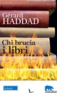 CHI BRUCIA I LIBRI - HADDAD GERARD; INFANTINO P. (CUR.)