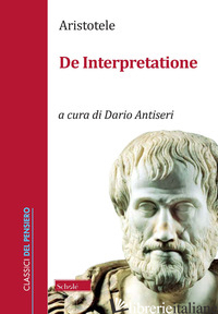 DE INTERPRETAZIONE - ARISTOTELE; ANTISERI D. (CUR.)