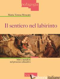 SENTIERO NEL LABIRINTO. MITI E METAFORE NEL PROCESSO EDUCATIVO (IL) - MOSCATO MARIA TERESA
