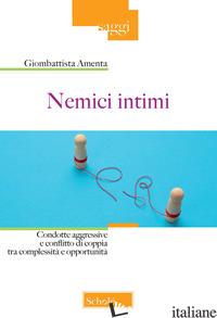 NEMICI INTIMI. CONDOTTE AGGRESSIVE E CONFLITTO DI COPPIA TRA COMPLESSITA' E OPPO - AMENTA GIOMBATTISTA