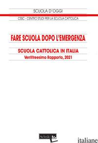 FARE SCUOLA DOPO L'EMERGENZA. 23° RAPPORTO SULLA SCUOLA CATTOLICA IN ITALIA - CONFERENZA EPISCOPALE ITALIANA (CUR.)